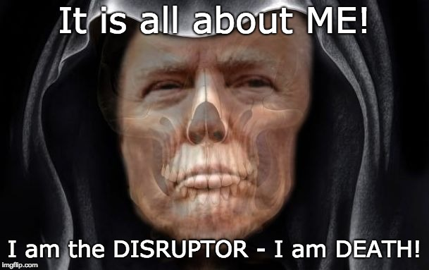 TRUMP - I am the DISRUPTOR - I am DEATH | It is all about ME! I am the DISRUPTOR - I am DEATH! | image tagged in trump death creature,trump unfit unqualified dangerous,unhinged,callous,malignant narcissist,cruel | made w/ Imgflip meme maker
