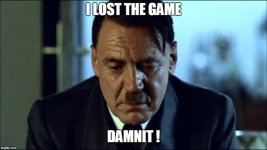 Sad Hitler | I LOST THE GAME DAMNIT ! | image tagged in sad hitler | made w/ Imgflip meme maker