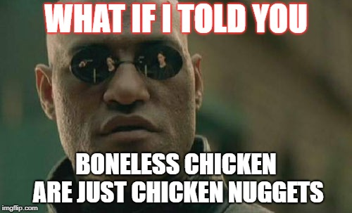 Matrix Morpheus Meme | WHAT IF I TOLD YOU BONELESS CHICKEN ARE JUST CHICKEN NUGGETS | image tagged in memes,matrix morpheus | made w/ Imgflip meme maker