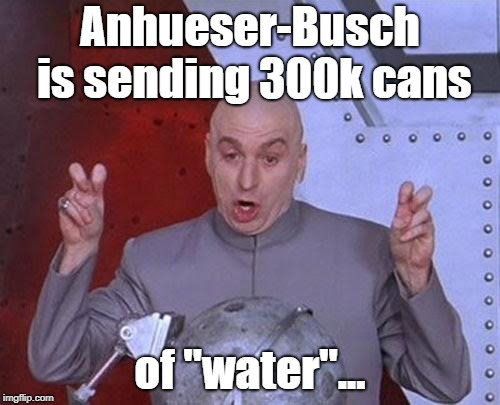 "It tastes a little funny but it'll take your mind off your troubles. | Anhueser-Busch is sending 300k cans of ""water""... 