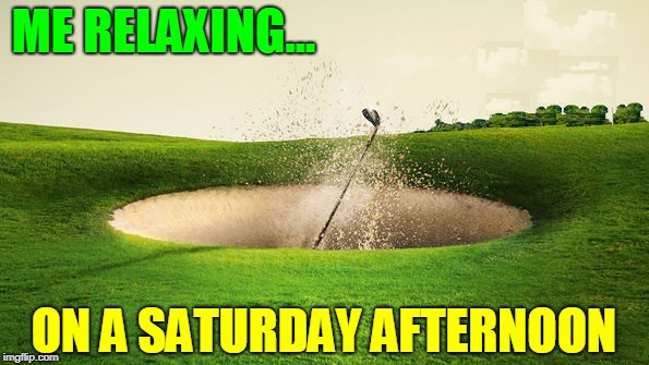 ...and they say golf ain't a contact sport | ME RELAXING... ON A SATURDAY AFTERNOON | image tagged in vince vance,golf,sand trap,golfers,golfing,golf channel | made w/ Imgflip meme maker