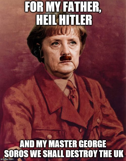 MERKEL HITLER | FOR MY FATHER, HEIL HITLER AND MY MASTER GEORGE SOROS WE SHALL DESTROY THE UK | image tagged in angela merkel | made w/ Imgflip meme maker