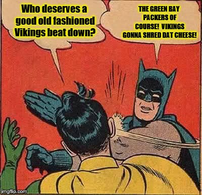 The Minnesota Vikings Gonna Shred Dat Green Bay Packers Cheese | Who deserves a good old fashioned Vikings beat down? THE GREEN BAY PACKERS OF COURSE!  VIKINGS GONNA SHRED DAT CHEESE! | image tagged in memes,batman slapping robin,minnesota vikings,green bay packers,shred the cheeseheads,vikings win | made w/ Imgflip meme maker