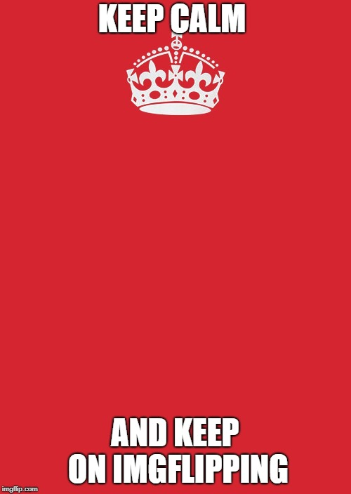 Keep Calm And Carry On Red Meme | KEEP CALM AND KEEP ON IMGFLIPPING | image tagged in memes,keep calm and carry on red | made w/ Imgflip meme maker