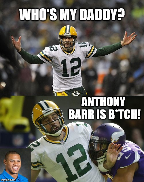 Aaron Rodger Asks Who's My Daddy - Anthony Barr is Bitch! | WHO'S MY DADDY? ANTHONY BARR IS B*TCH! | image tagged in memes,anthony barr,aaron rodgers,minnesota vikings,green bay packers,who's your daddy | made w/ Imgflip meme maker