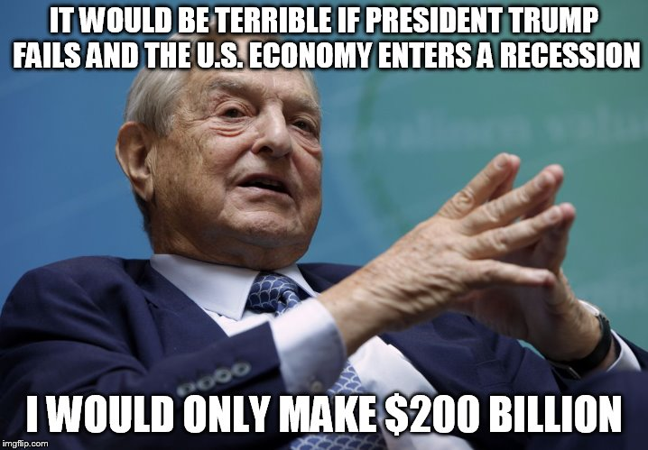 George Soros | IT WOULD BE TERRIBLE IF PRESIDENT TRUMP FAILS AND THE U.S. ECONOMY ENTERS A RECESSION I WOULD ONLY MAKE $200 BILLION | image tagged in george soros | made w/ Imgflip meme maker