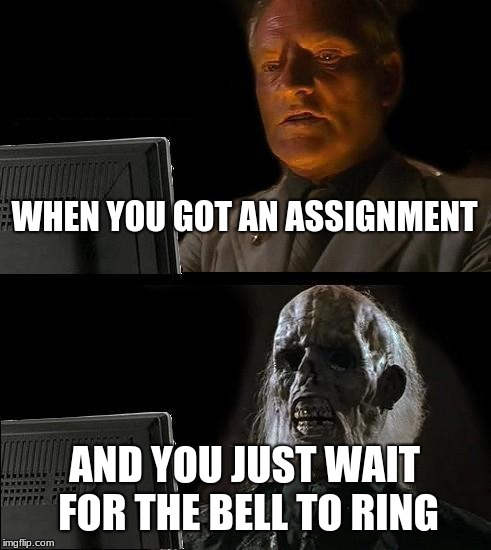 Ill Just Wait Here | WHEN YOU GOT AN ASSIGNMENT AND YOU JUST WAIT FOR THE BELL TO RING | image tagged in memes,ill just wait here | made w/ Imgflip meme maker
