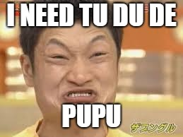 angery chinese man | I NEED TU DU DE PUPU | image tagged in poop | made w/ Imgflip meme maker