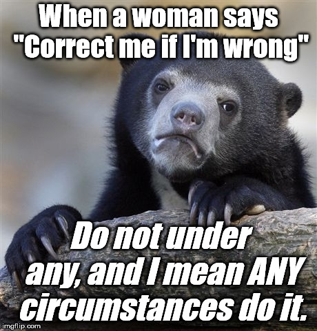 "Things you learn as you get older. | When a woman says ""Correct me if I'm wrong"" Do not under any, and I mean ANY circumstances do it. 