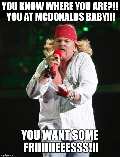 Axl rose | YOU KNOW WHERE YOU ARE?!! YOU AT MCDONALDS BABY!!! YOU WANT SOME FRIIIIIIEEESSS!!! | image tagged in axl rose | made w/ Imgflip meme maker