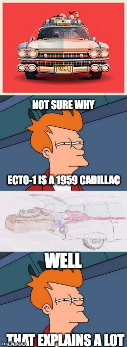 Why Ecto-1 is a 1959 Cadillac? |  NOT SURE WHY; ECTO-1 IS A 1959 CADILLAC; WELL; THAT EXPLAINS A LOT | image tagged in ghostbusters,harold,rip,futurama fry,not sure,why | made w/ Imgflip meme maker