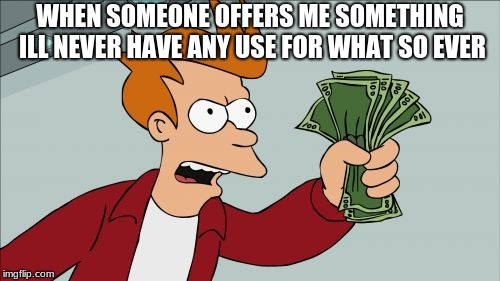 Shut Up And Take My Money Fry Meme | WHEN SOMEONE OFFERS ME SOMETHING ILL NEVER HAVE ANY USE FOR WHAT SO EVER | image tagged in memes,shut up and take my money fry | made w/ Imgflip meme maker