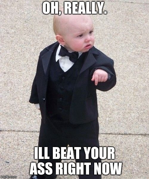 Baby Godfather Meme | OH, REALLY. ILL BEAT YOUR ASS RIGHT NOW | image tagged in memes,baby godfather | made w/ Imgflip meme maker