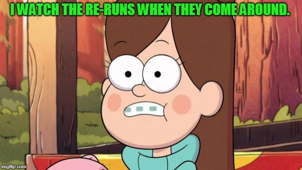 gravity falls - everything is different now | I WATCH THE RE-RUNS WHEN THEY COME AROUND. | image tagged in gravity falls - everything is different now | made w/ Imgflip meme maker