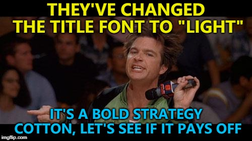 "The opposite of bold is apparently light... Or simple... Or plain... :) | THEY'VE CHANGED THE TITLE FONT TO ""LIGHT"" IT'S A BOLD STRATEGY COTTON, LET'S SEE IF IT PAYS OFF 