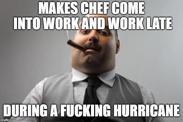 Scumbag Boss Meme | MAKES CHEF COME INTO WORK AND WORK LATE DURING A F**KING HURRICANE | image tagged in memes,scumbag boss,AdviceAnimals | made w/ Imgflip meme maker