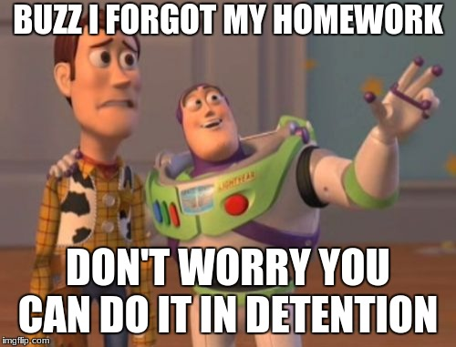 X, X Everywhere Meme | BUZZ I FORGOT MY HOMEWORK DON'T WORRY YOU CAN DO IT IN DETENTION | image tagged in memes,x x everywhere | made w/ Imgflip meme maker