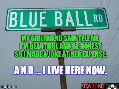 blue ball st | MY GIRLFRIEND SAID TELL ME I'M BEAUTIFUL AND BE HONEST SO I MADE A JOKE AT HER EXPENSE. A N D ... I LIVE HERE NOW. | image tagged in blue ball st | made w/ Imgflip meme maker