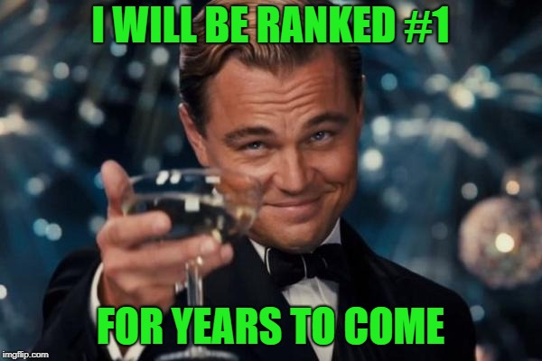 Leonardo Dicaprio Cheers Meme | I WILL BE RANKED #1 FOR YEARS TO COME | image tagged in memes,leonardo dicaprio cheers | made w/ Imgflip meme maker