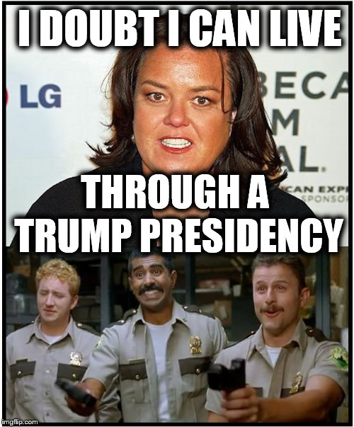 I DOUBT I CAN LIVE THROUGH A TRUMP PRESIDENCY | image tagged in rosie o'donnell,donald trump,triggered feminist,maga,intolerant | made w/ Imgflip meme maker