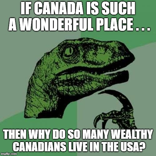 Socialist Flaw? | IF CANADA IS SUCH A WONDERFUL PLACE . . . THEN WHY DO SO MANY WEALTHY CANADIANS LIVE IN THE USA? | image tagged in memes,philosoraptor,socialism,capitalism | made w/ Imgflip meme maker