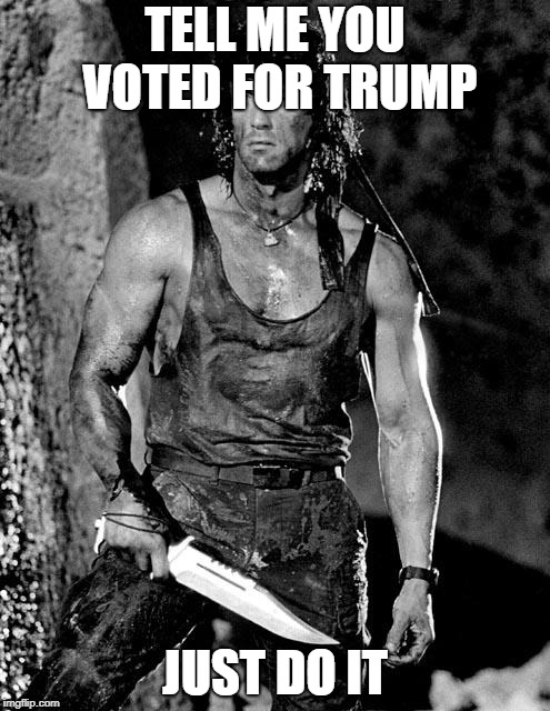 TELL ME YOU VOTED FOR TRUMP JUST DO IT | image tagged in rambo | made w/ Imgflip meme maker