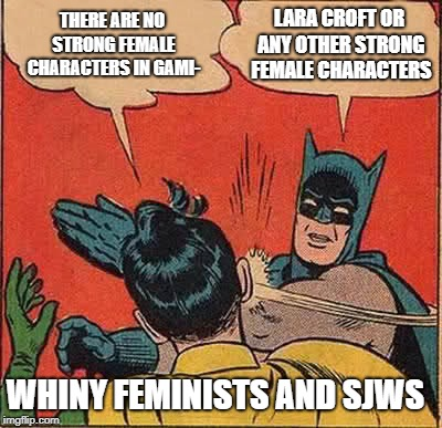 Batman Slapping Robin Meme | THERE ARE NO STRONG FEMALE CHARACTERS IN GAMI- LARA CROFT OR ANY OTHER STRONG FEMALE CHARACTERS WHINY FEMINISTS AND SJWS | image tagged in memes,batman slapping robin | made w/ Imgflip meme maker