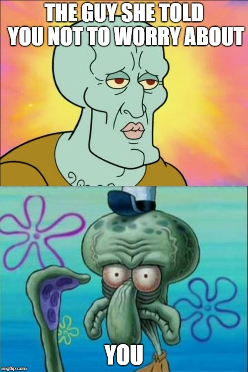Squidward Meme | THE GUY SHE TOLD YOU NOT TO WORRY ABOUT YOU | image tagged in memes,squidward | made w/ Imgflip meme maker