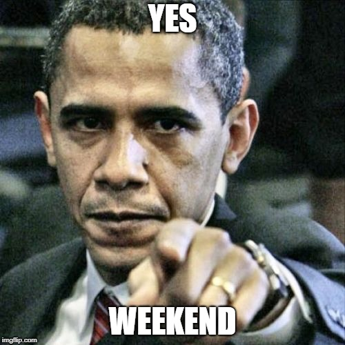 Pissed Off Obama Meme | YES WEEKEND | image tagged in memes,pissed off obama | made w/ Imgflip meme maker