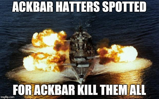 Battleship | ACKBAR HATTERS SPOTTED FOR ACKBAR KILL THEM ALL | image tagged in battleship | made w/ Imgflip meme maker