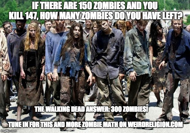 Walking dead meme | IF THERE ARE 150 ZOMBIES AND YOU KILL 147, HOW MANY ZOMBIES DO YOU HAVE LEFT? THE WALKING DEAD ANSWER: 300 ZOMBIES!                          | image tagged in walking dead meme | made w/ Imgflip meme maker