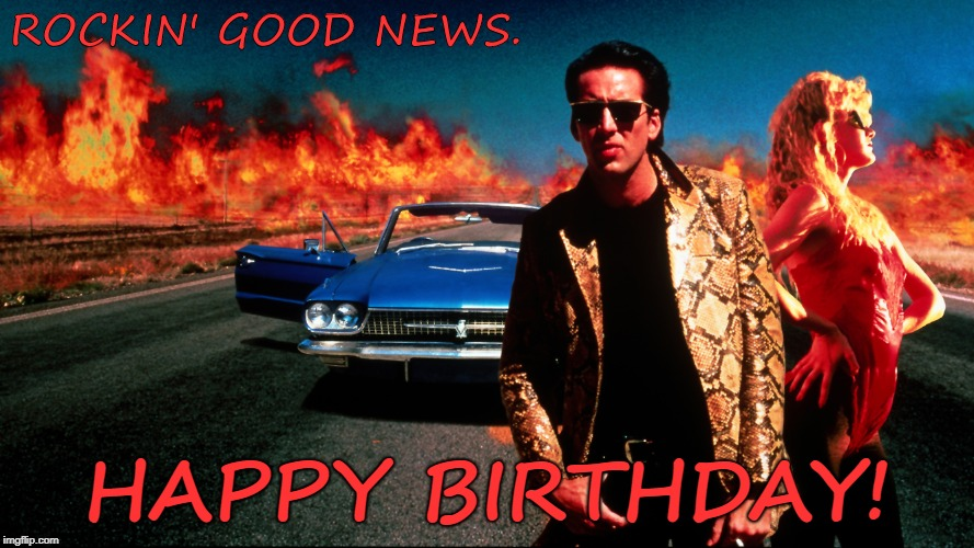 ROCKIN' GOOD NEWS. HAPPY BIRTHDAY! | image tagged in wild at heart,birthday | made w/ Imgflip meme maker
