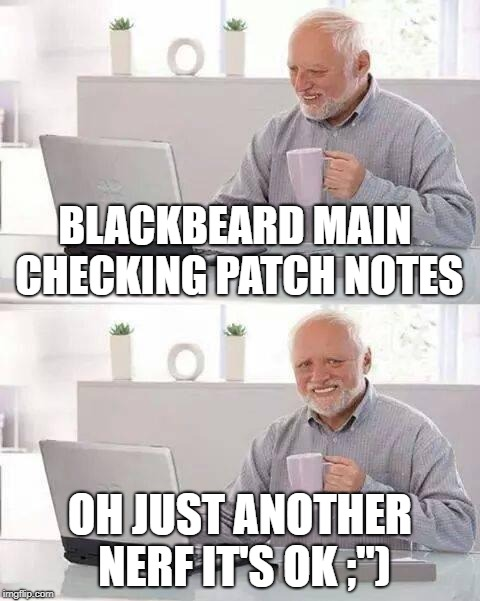 "Hide the Pain Harold Meme | BLACKBEARD MAIN CHECKING PATCH NOTES OH JUST ANOTHER NERF IT'S OK ;"") 