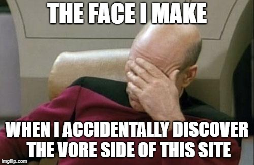 Captain Picard Facepalm | THE FACE I MAKE WHEN I ACCIDENTALLY DISCOVER THE VORE SIDE OF THIS SITE | image tagged in memes,captain picard facepalm,vore,kill me,kill me now,please kill me | made w/ Imgflip meme maker