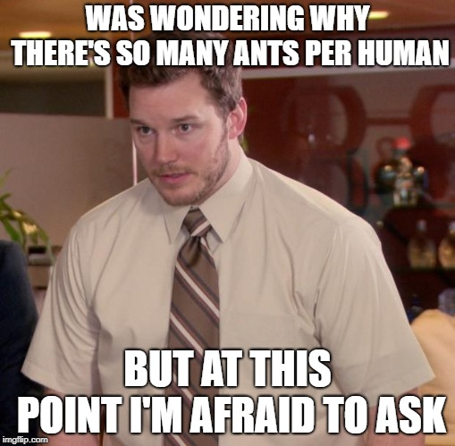 WAS WONDERING WHY THERE'S SO MANY ANTS PER HUMAN BUT AT THIS POINT I'M AFRAID TO ASK | image tagged in memes,afraid to ask andy | made w/ Imgflip meme maker