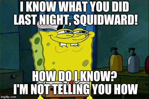 Dont You Squidward Meme | I KNOW WHAT YOU DID LAST NIGHT, SQUIDWARD! HOW DO I KNOW? I'M NOT TELLING YOU HOW | image tagged in memes,dont you squidward | made w/ Imgflip meme maker