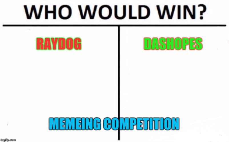 Who Would Win? Meme | RAYDOG DASHOPES MEMEING COMPETITION | image tagged in memes,who would win | made w/ Imgflip meme maker