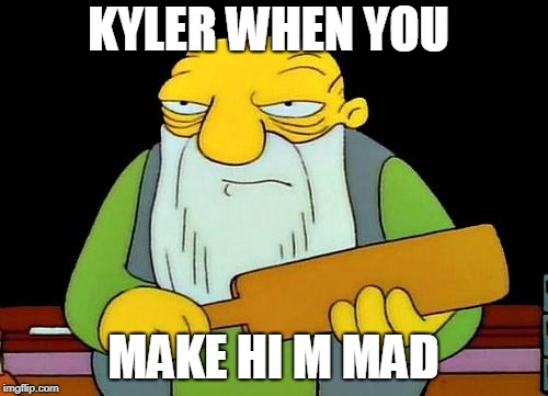 That's a paddlin' Meme | KYLER WHEN YOU MAKE HI M MAD | image tagged in memes,that's a paddlin' | made w/ Imgflip meme maker