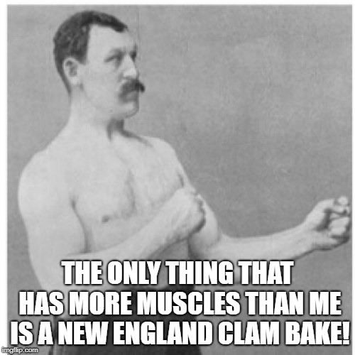 Overly Manly Man Meme | THE ONLY THING THAT HAS MORE MUSCLES THAN ME IS A NEW ENGLAND CLAM BAKE! | image tagged in memes,overly manly man | made w/ Imgflip meme maker