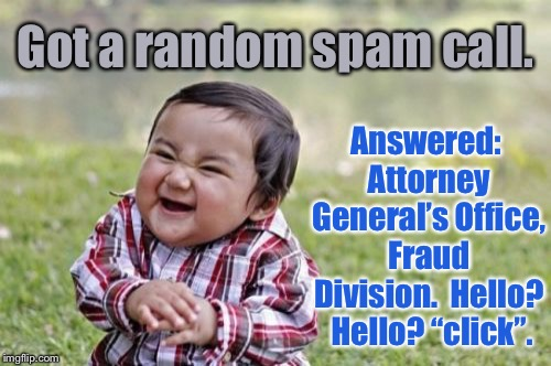 "And that's answering like a boss! | Got a random spam call. Answered: Attorney General's Office, Fraud Division.  Hello?  Hello? ""click"". 