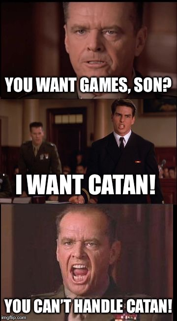 This about sums up my friends' attitude towards Settlers of Catan every Friday night... | YOU WANT GAMES, SON? YOU CAN'T HANDLE CATAN! I WANT CATAN! | image tagged in a few good men,you can't handle the truth,funny,memes,game night,settlers of catan | made w/ Imgflip meme maker