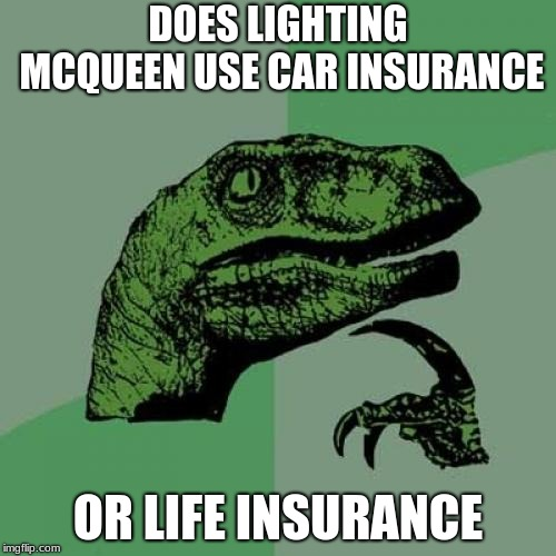 Philosoraptor Meme | DOES LIGHTING MCQUEEN USE CAR INSURANCE OR LIFE INSURANCE | image tagged in memes,philosoraptor | made w/ Imgflip meme maker
