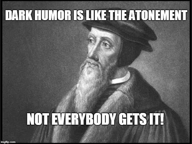 Theology Nerd joke...  | DARK HUMOR IS LIKE THE ATONEMENT NOT EVERYBODY GETS IT! | image tagged in dark humor,theology nerd,john calvin,calvinism,theology,memes | made w/ Imgflip meme maker