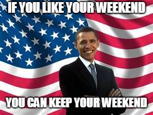 Obama Meme | IF YOU LIKE YOUR WEEKEND YOU CAN KEEP YOUR WEEKEND | image tagged in memes,obama | made w/ Imgflip meme maker