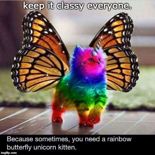 here's a  colorful kitten, so keep it classy everyone. | keep it classy everyone. | image tagged in rainbow kitten,happy happy happy,keeping it classy | made w/ Imgflip meme maker