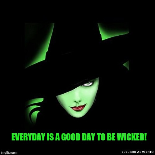 W I C K E D |  EVERYDAY IS A GOOD DAY TO BE WICKED! | image tagged in wicked,wicked witch,memes,meme,true dat,halloween is coming | made w/ Imgflip meme maker
