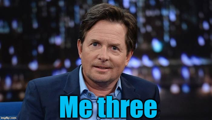 Michael J Fox | Me three | image tagged in michael j fox | made w/ Imgflip meme maker