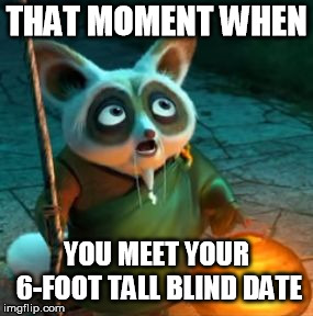 We shorties know.. | THAT MOMENT WHEN YOU MEET YOUR 6-FOOT TALL BLIND DATE | image tagged in that moment when,that moment,kung fu panda,blind date,wow,oh wow are you actually reading these tags | made w/ Imgflip meme maker