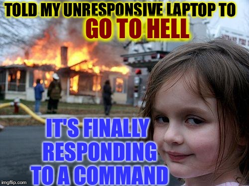 Disaster Girl Adds a Firewall | TOLD MY UNRESPONSIVE LAPTOP TO IT'S FINALLY RESPONDING TO A COMMAND GO TO HELL | image tagged in memes,disaster girl | made w/ Imgflip meme maker