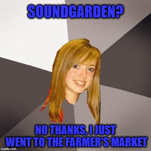 Musically Oblivious 8th Grader Meme | SOUNDGARDEN? NO THANKS, I JUST WENT TO THE FARMER'S MARKET | image tagged in memes,musically oblivious 8th grader,soundgarden,chris cornell | made w/ Imgflip meme maker